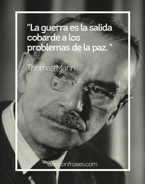 La guerra es la salida cobarde a los problemas de la paz - Thomas Mann #THOMAS MANN #GUERRA #PAZ #FRASES #FRASE #QUOTE #QUOTES #PROBLEMAS #VIDA #DILO CON FRASES #SALIDA