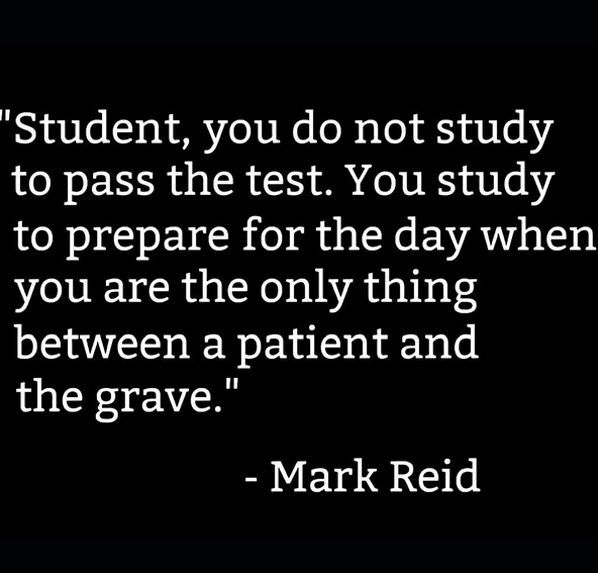 You study to prepare for the day when you are the only thing between a patient and the grave.
