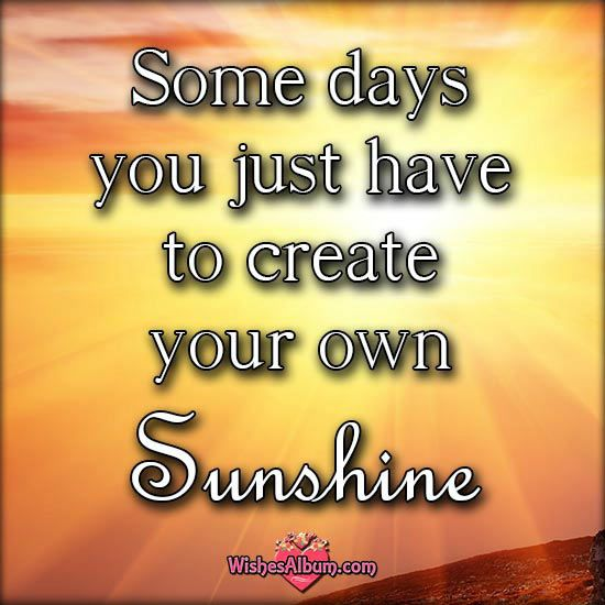 Some days you just have to create your own Sunshine!  Read more: http://www.wishesalbum.com/romantic-good-morning-messages-for-your-lover/#ixzz3jC4ftxV9