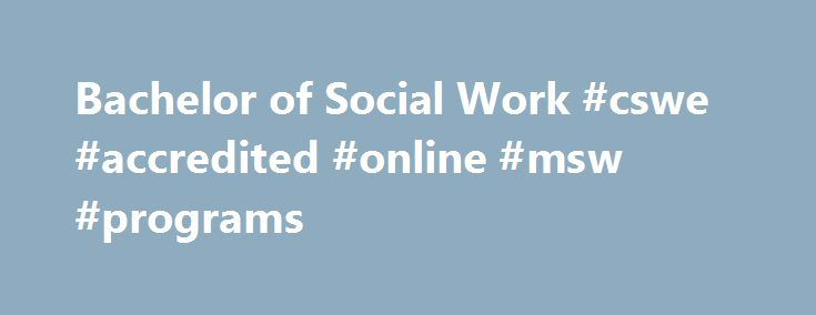 Bachelor of Social Work #cswe #accredited #online #msw #programs http://renta.nef2.com/bachelor-of-social-work-cswe-accredited-online-msw-programs/  # Bachelor of Social Work Overview The mission of Indiana Wesleyan University s Social Work program is to equip students to enhance human well- being and to meet basic human needs. We believe that people are impacted by their environment. Our students gain first-hand knowledge regarding individuals, families, groups, communities, and…