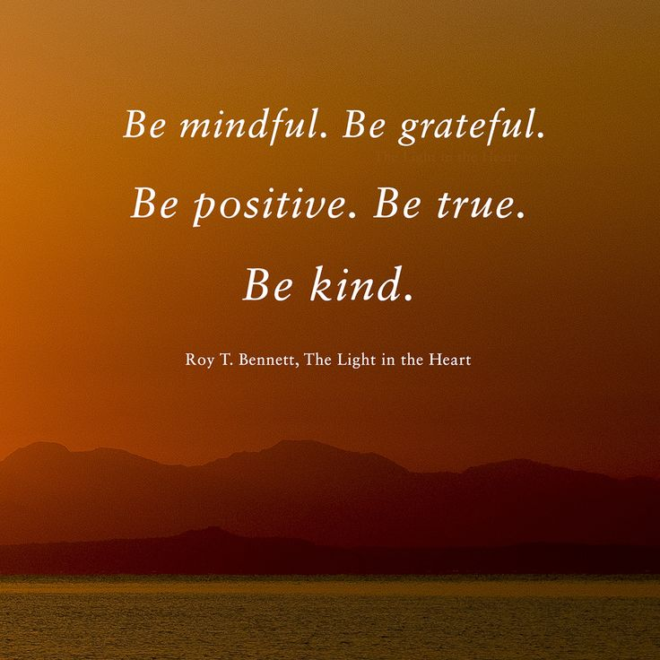 Be mindful. Be grateful. Be positive. Be true. Be kind. Roy T. Bennett, The Light in the Heart