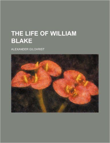The life of William Blake / Alexander Gilchrist - [Menphis] : [General Books LLC], [2012] (Milton Keynes, United Kigdom : Lighting Source UK)
