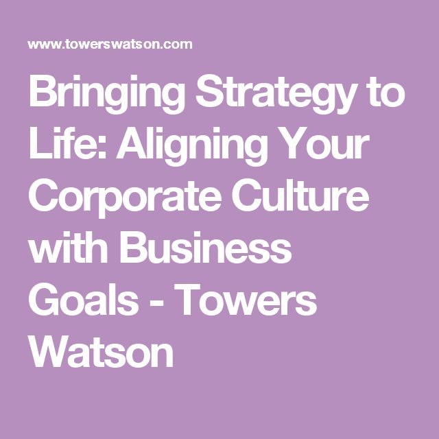 Bringing Strategy to Life: Aligning Your Corporate Culture with Business Goals - Towers Watson