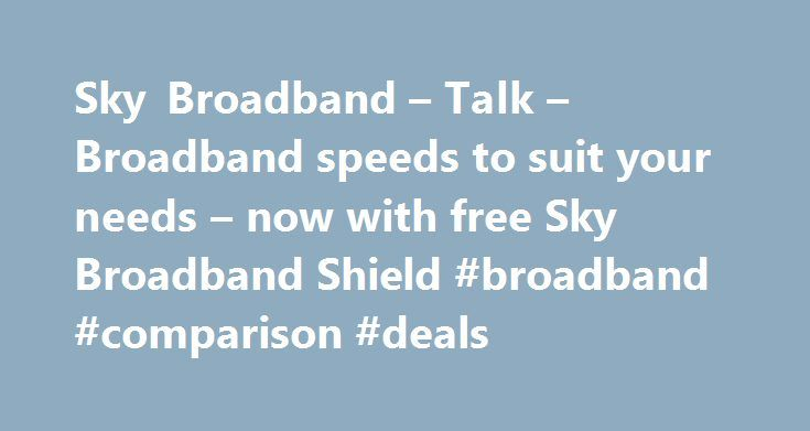 Sky Broadband – Talk – Broadband speeds to suit your needs – now with free Sky Broadband Shield #broadband #comparison #deals http://broadband.nef2.com/sky-broadband-talk-broadband-speeds-to-suit-your-needs-now-with-free-sky-broadband-shield-broadband-comparison-deals/  #broadband ireland # Sky Broadband, Fibre & Talk Here's the legal bit 10 a month Box Sets: HD package for 10 per month for 12 months. The then current price applies after the offer period. See sky.ie/talkboxsets for…
