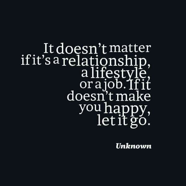 It doesn't matter if it's a relationship, a lifestyle, or a job.  If it doesn't make you happy, let it go.   -   Unknown