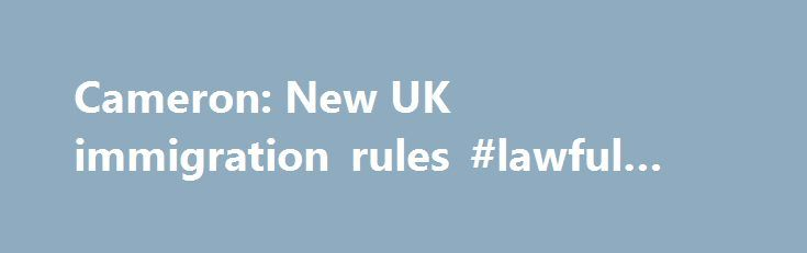 Cameron: New UK immigration rules #lawful #interception http://law.remmont.com/cameron-new-uk-immigration-rules-lawful-interception/  #new immigration laws # Cameron: New UK immigration rules Mr Cameron wrote a piece in The Daily Telegraph, a UK newspaper, on 28th July 2014, in which he explained to readers the changes to the immigration system already made in […]