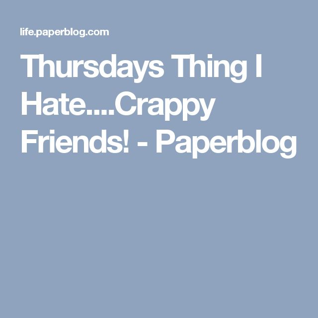 Thursdays Thing I Hate....Crappy Friends! - Paperblog