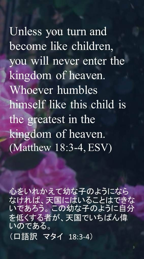 Unless you turn and become like children, you will never enter the kingdom of heaven. Whoever humbles himself like this child is the greatest in the kingdom of heaven.(Matthew 18:3-4, ESV)心をいれかえて幼な子のようにならなければ、天国にはいることはできないであろう。 この幼な子のように自分を低くする者が、天国でいちばん偉いのである。  (口語訳 マタイ 18:3-4)