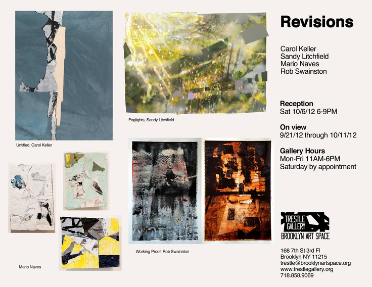 """""""REVISIONS"""" ON VIEW AT TRESTLE GALLERY   Four person exhibition including Carol Keller, Sandy Litchfield, Mario Naves, and Rob Swainston   Assembles Over 20 Collage Works and Installation  Venue:  Trestle Gallery,   168 7th St, 3rd Fl Brooklyn, NY 11215  Dates: Sept 22nd through October 11th, 2012"""