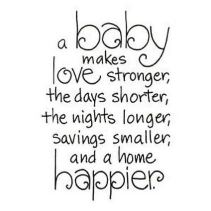 """A baby makes love stronger, the days shorter, the nights longer, savings smaller, and a home happier. "" 