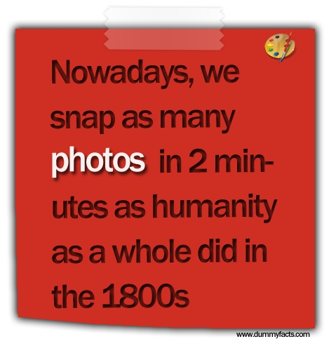 http://www.dummyfacts.com/nowadays-we-snap-as-many-photos-in-2-minutes-as-humanity-as-a-whole-did-in-the-1800s/