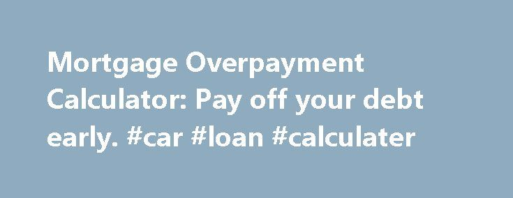 Mortgage Overpayment Calculator: Pay off your debt early. #car #loan #calculater http://loans.remmont.com/mortgage-overpayment-calculator-pay-off-your-debt-early-car-loan-calculater/  #loan repayment calculator # Ultimate Mortgage Calculator New! Overpayment calculator Before overpaying your mortgage, check that your lender allows you to overpay it penalty-free, and if there are any limits as to how much you can overpay. Overpaying would save you in interest alone, and mean you pay the debt…