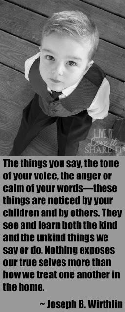 The things you say, the tone of your voice, the anger or calm of your words—these things are noticed by your children and by others. They see and learn both the kind and the unkind things we say or do. Nothing exposes our true selves more than how we treat one another in the home.