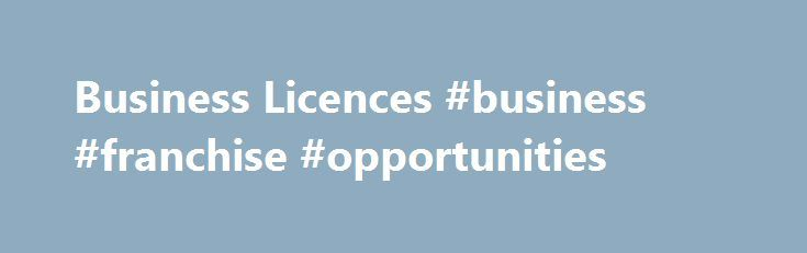 Business Licences #business #franchise #opportunities http://money.nef2.com/business-licences-business-franchise-opportunities/  #business licence # Business Licences A Business Licence is required by every business operating in the City of Victoria. You can renew and pay for an existing Business Licence online . For new businesses, the Business Hub at City Hall is open to help you navigate all the steps below, and other information needed to open a business in Victoria. Connect with the…