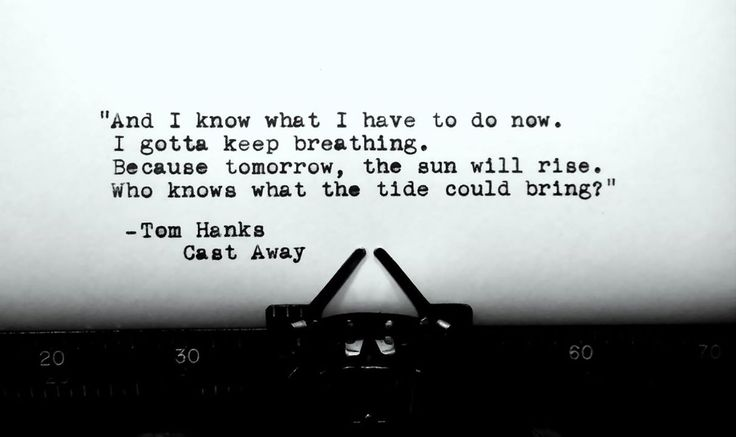 I gotta keep breathing.. Tom Hanks-Cast away