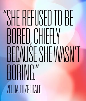 She refused to be bored, chiefly because she wasn't boring. - Zelda