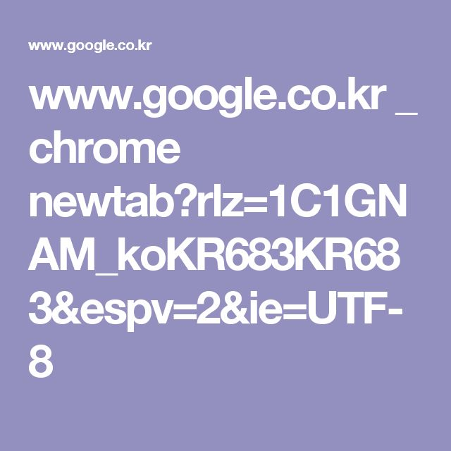 www.google.co.kr _ chrome newtab?rlz=1C1GNAM_koKR683KR683&espv=2&ie=UTF-8