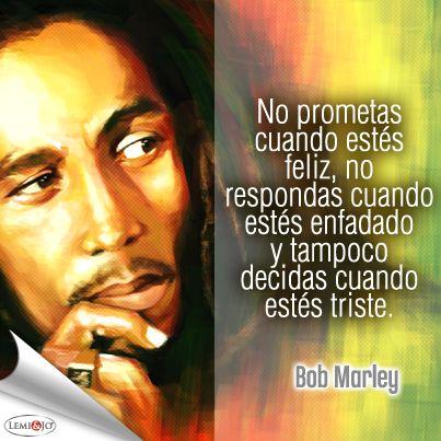 """""""No prometas cuando estés feliz, no respondas cuando estés enfadado y tampoco decidas cuando estés triste."""" Bob Marley  #frases"""
