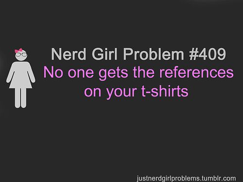 Nerd Girl Problem #409: No one gets the references on your t-shirts. This truly is a problem for me and it just isn't fair. I wear geeky t-shirts and it's like playing a game. Lets see if anyone will recognize my shirt and give me some sort of feed back. Nope, try again tomorrow...