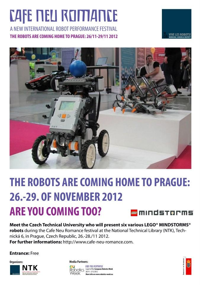 The Robots are coming home to Prague 26. - 29. of November 2012. Are you coming too?    Meet the Czech Technical University who will present six various LEGO® MINDSTORMS® robots during the Cafe Neu Romance festival at the National Technical Library in Prague from 27.-29. of November.    For further informations on the first editon of the new international robot performance festival in Prague, Czech R  epublic, please visit our web-site: http://cafe-neu-romance.com/