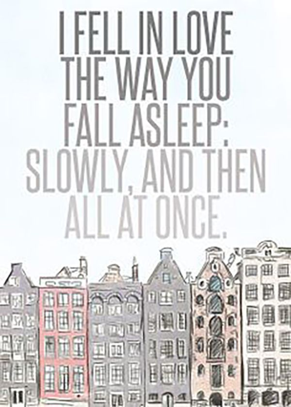 "On what it's like to fall in love. | ""I fell in love the way you fall asleep: slowly, then all at once."" — John Green"