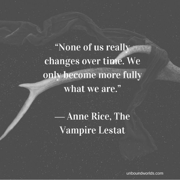 """None of us really changes over time. We only become more fully what we are."" ― Anne Rice, The Vampire Lestat-6"