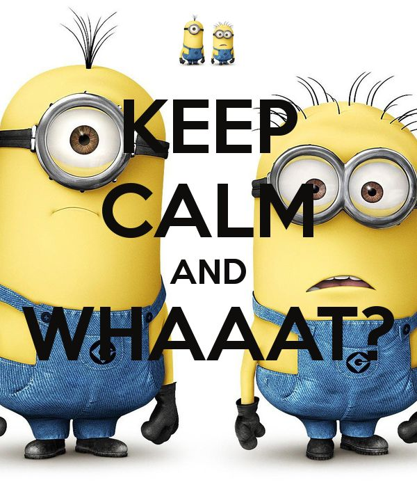 KEEP CALM AND WHAAAT? love minions!