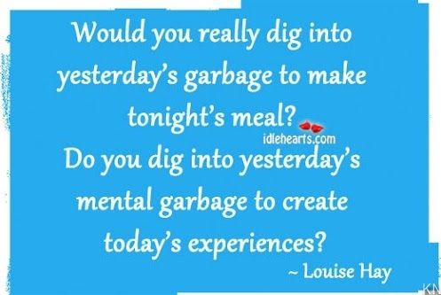 Would you really dig into yesterday's garbage to make tonight's meal? Do you dig into yesterday's mental garbage to create today's experiences?  Louise Hay