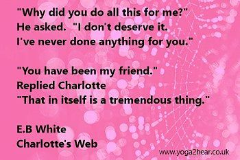 """""""Why did you do all this for me?"""" He asked. """"I don't deserve it.""""  """"You have been my friend.""""  Replied Charlotte """"That in itself is a tremendous thing.""""  E.B White - Charlotte,s Web"""