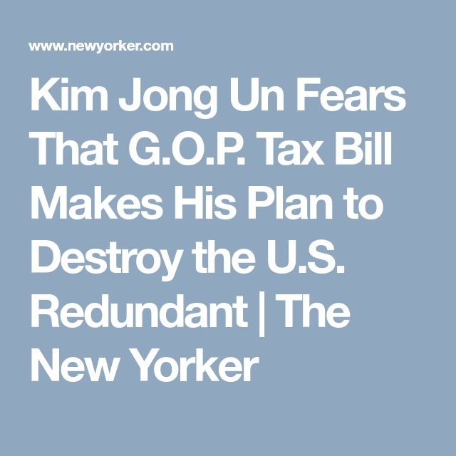 Kim Jong Un Fears That G.O.P. Tax Bill Makes His Plan to Destroy the U.S. Redundant | The New Yorker
