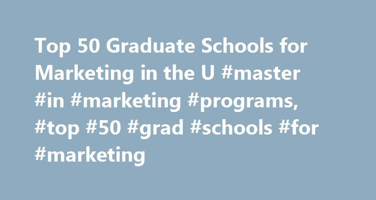 Top 50 Graduate Schools for Marketing in the U #master #in #marketing #programs, #top #50 #grad #schools #for #marketing http://kenya.nef2.com/top-50-graduate-schools-for-marketing-in-the-u-master-in-marketing-programs-top-50-grad-schools-for-marketing/  # Top 50 Graduate Schools for Marketing in the U.S. Check out the top 50 graduate schools for marketing, which include colleges and universities with strong institutional reputations and high-ranking programs. Learn about the degree options…