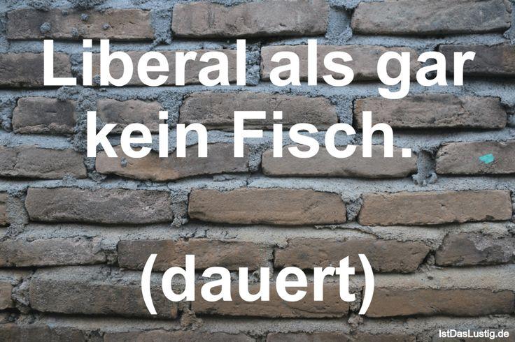Liberal als gar kein Fisch. (dauert) ... gefunden auf https://www.istdaslustig.de/spruch/709 #lustig #sprüche #fun #spass