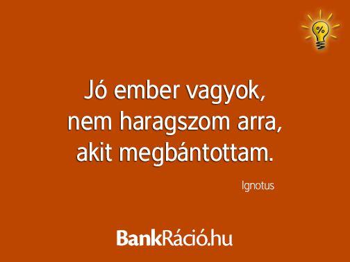 Jó ember vagyok, nem haragszom arra, akit megbántottam. - Ignotus, www.bankracio.hu idézet