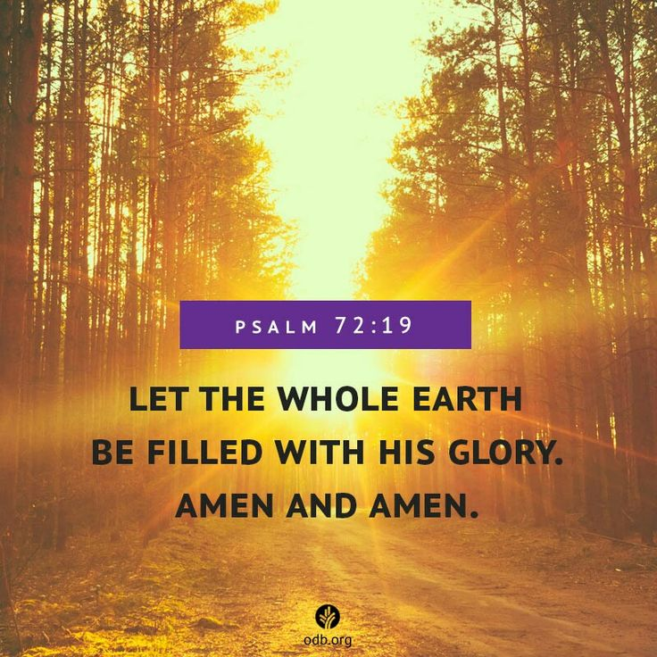 And blessed be his glorious name for ever: and let the whole earth be filled with his glory; Amen, and Amen. PSALM 72:19 (KJV)