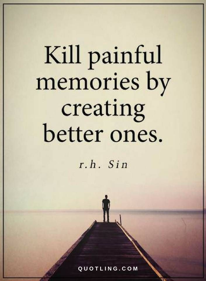 Memories Quotes Kill painful memories by creating better ones.