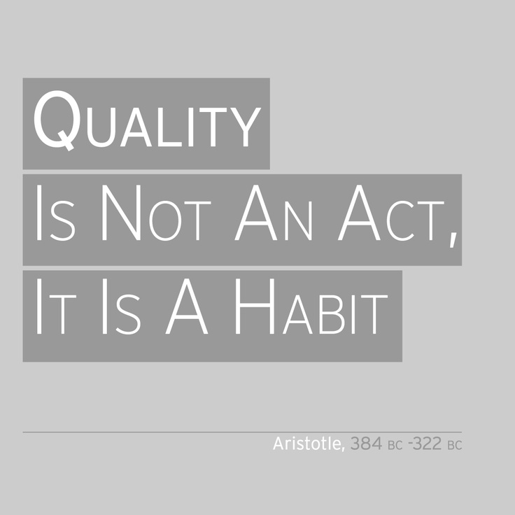 'Quality Is Not An Act, It Is A Habit'  Aristotle, (384 BC -322 BC)