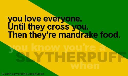 you know you're a Slytherpuff when... you love everyone. Until they cross you. Then they're mandrake food.