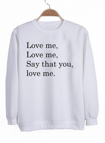 love me love me say that you love me #sweatshirt #shirt #sweater #womenclothing #menclothing #unisexclothing #clothing #tops