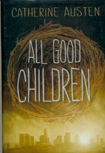 All Good Children - Catherine Austen  Quick-witted, prank-pulling graffiti artist Maxwell Connors is more observant than the average New Middletown teenager.  And he doesn`t like what he sees.   New Middletown`s children are becoming frighteningly obedient, and their parents and teachers couldn`t be happier.  As Max and his friend Dallas watch their classmates transform into model citizens, Max wonders if their only hope of freedom lies in the unknown world. -OLA