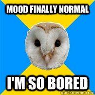 MOOD FINALLY NORMAL I'M SO BORED  Bipolar Owl