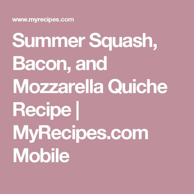 Summer Squash, Bacon, and Mozzarella Quiche Recipe | MyRecipes.com Mobile