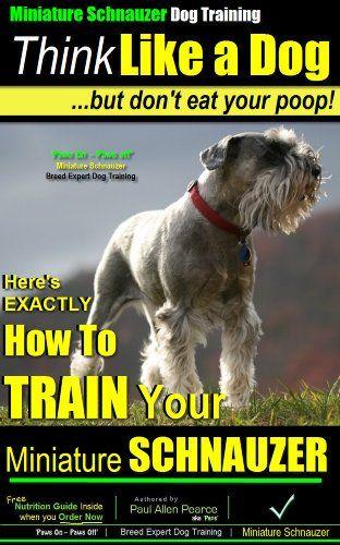 Miniature Schnauzer Training | Think Like a Dog, But Don't Eat Your Poop! | Miniature Schnauzer Dog Breed Expert Training | How to Train Your Miniature ... training (Miniature Schnauzer in Book 1) 2, Miniature Schnauzer in, Paul Allen Pearce (Miniature Schnauzer Puppy Training) - Amazon.com