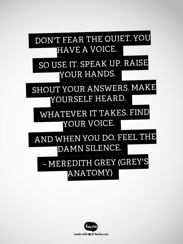 Don't fear the quiet. You have a voice. So use it. Speak up. Raise your hands. Shout your answers. Make yourself heard. Whatever it takes. Find your voice. And when you do, feel the damn silence.  - Meredith Grey (Grey's Anatomy) ---- Grey's Anatomy - Season 12 Episode 9 - S12E9 - The Sound Of Silence ---- Quote From Recite.com #RECITE #QUOTE