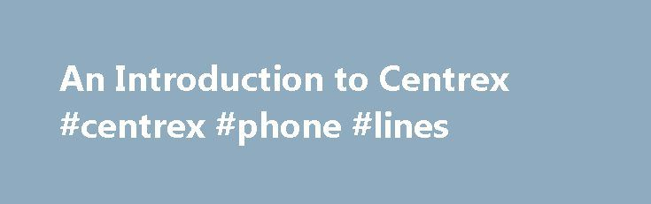 An Introduction to Centrex #centrex #phone #lines http://coupons.nef2.com/an-introduction-to-centrex-centrex-phone-lines/  An Introduction to Centrex by Brian McConnell Many companies, particularly smaller businesses, may not want to purchase and manage their own telephone system because of the capital investment, technical requirements, or time limitations. Most local telephone companies offer PBX -like services to end users, without requiring customers to buy their own telephone system…