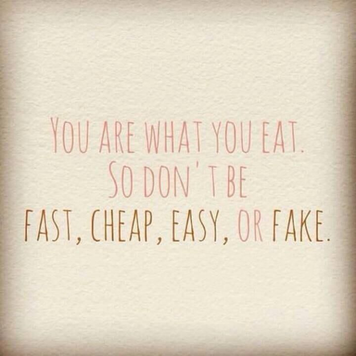 You are what you eat. So don't be fast, easy, cheap or fake.