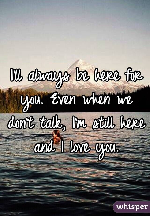 I Ll Always Be Here For You Even When We Don T Talk I M Still Here And I Love You Always Love You Quotes Always Here For You Quotes Love Yourself Quotes