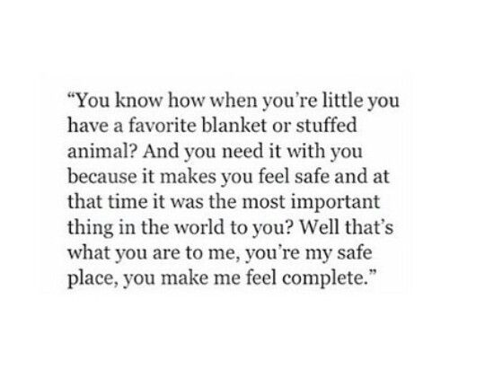 You're my safe place, you make me feel complete.