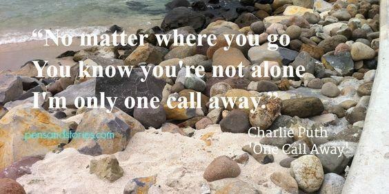 """No matter where you go you know you're not alone. I'm only one call away."" - Charlie Puth, 'One Call Away'"