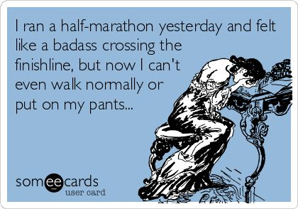 I ran a half-marathon yesterday and felt like a badass crossing the finish line, but now I can't even walk normally or put on my pants...
