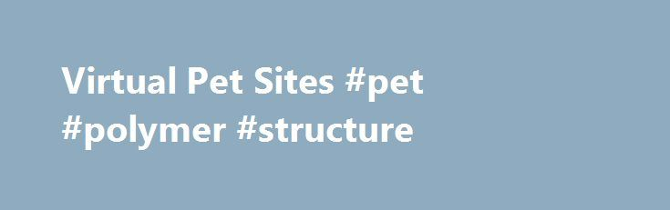 Virtual Pet Sites #pet #polymer #structure http://pet.remmont.com/virtual-pet-sites-pet-polymer-structure/  Virtual Pets Forum and Sim Games Community Virtual pets and Sim games community Would you like to become a member of the most successful virtual pets and sim games community on the internet? Virtual pet list has been opened since 2011 and we've been providing game developers(owners), artists, players and writers with the most relevant, up to date, quality and in depth content covering…